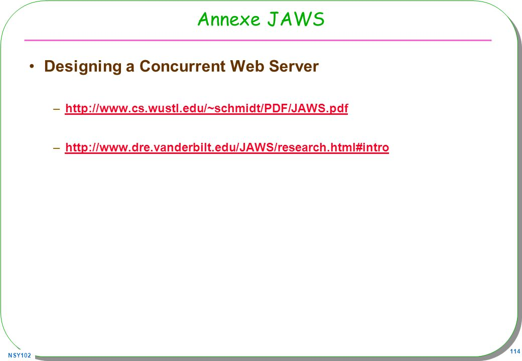 NSY102 114 Annexe JAWS Designing a Concurrent Web Server –http://www.cs.wustl.edu/~schmidt/PDF/JAWS.pdfhttp://www.cs.wustl.edu/~schmidt/PDF/JAWS.pdf –
