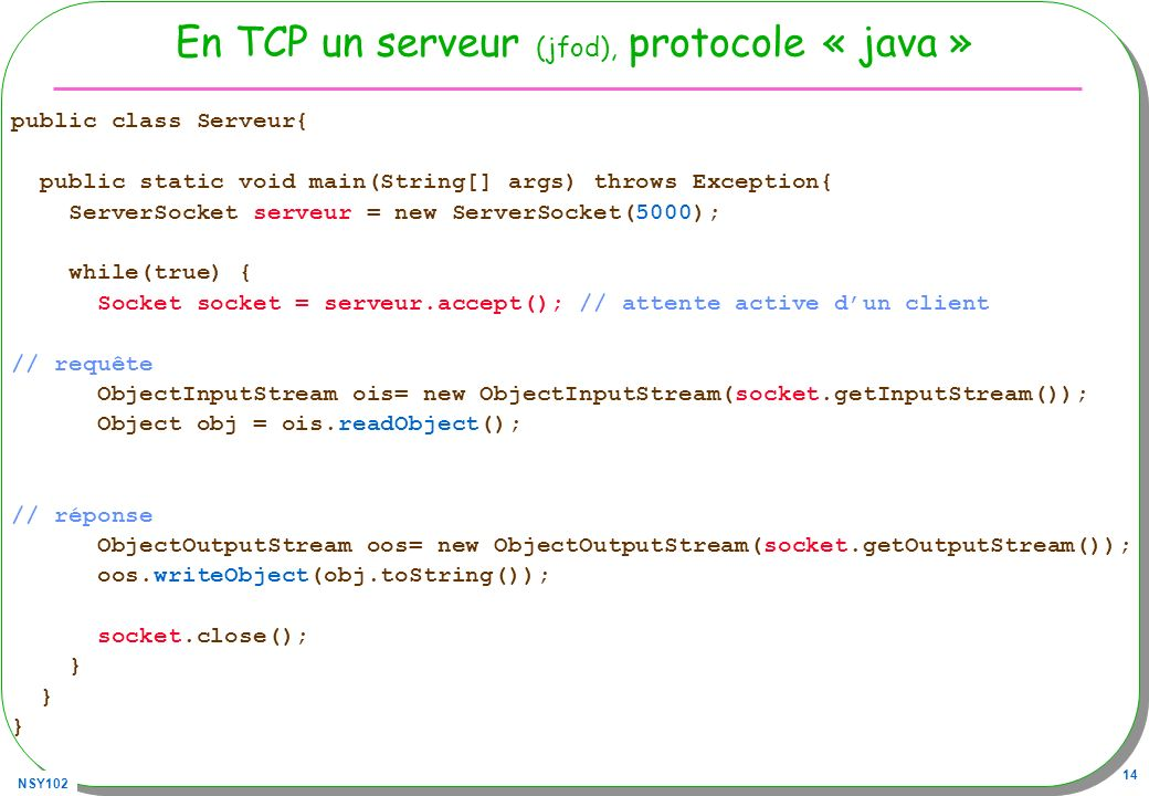 NSY102 14 En TCP un serveur (jfod), protocole « java » public class Serveur{ public static void main(String[] args) throws Exception{ ServerSocket ser