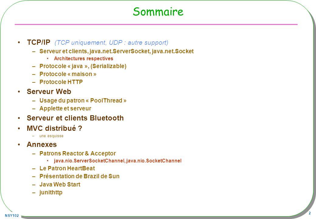 NSY102 33 Quelques classes utiles InetAddress –Adresse IP en « clair » URL –Pour Uniform Resource Locator, sur le www URLConnection –Une classe abstraite, super classe de toutes les classes établissant un lien entre une application et une URL –Sous-classes HttpURLConnexion, JarURLConnection,… –Usage du Patron Fabrique afin décrire son propre gestionnaire de protocole Voir http://monge.univ-mlv.fr/~roussel/RESEAUJAVA/java.url2.htmlhttp://monge.univ-mlv.fr/~roussel/RESEAUJAVA/java.url2.html Méthode URLConnection.setContentHandlerFactory( …);