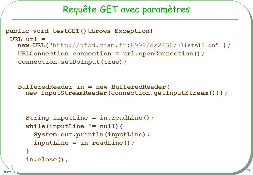 NSY102 29 Requête GET avec paramètres public void testGET()throws Exception{ URL url = new URL( http://jfod.cnam.fr:8999/ds2438/ ?listAll=on ); URLConnection connection = url.openConnection(); connection.setDoInput(true); BufferedReader in = new BufferedReader( new InputStreamReader(connection.getInputStream())); String inputLine = in.readLine(); while(inputLine != null){ System.out.println(inputLine); inputLine = in.readLine(); } in.close(); }