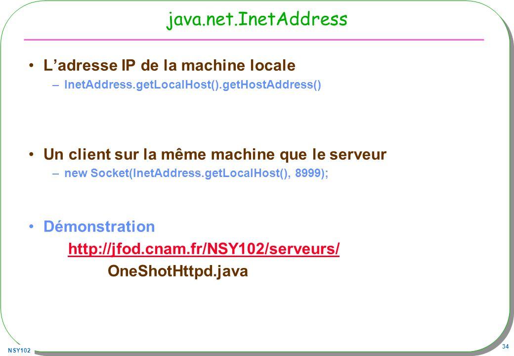 NSY102 34 java.net.InetAddress Ladresse IP de la machine locale –InetAddress.getLocalHost().getHostAddress() Un client sur la même machine que le serveur –new Socket(InetAddress.getLocalHost(), 8999); Démonstration http://jfod.cnam.fr/NSY102/serveurs/ OneShotHttpd.java