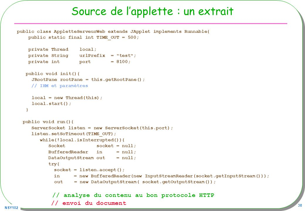 NSY102 38 Source de lapplette : un extrait public class AppletteServeurWeb extends JApplet implements Runnable{ public static final int TIME_OUT = 500