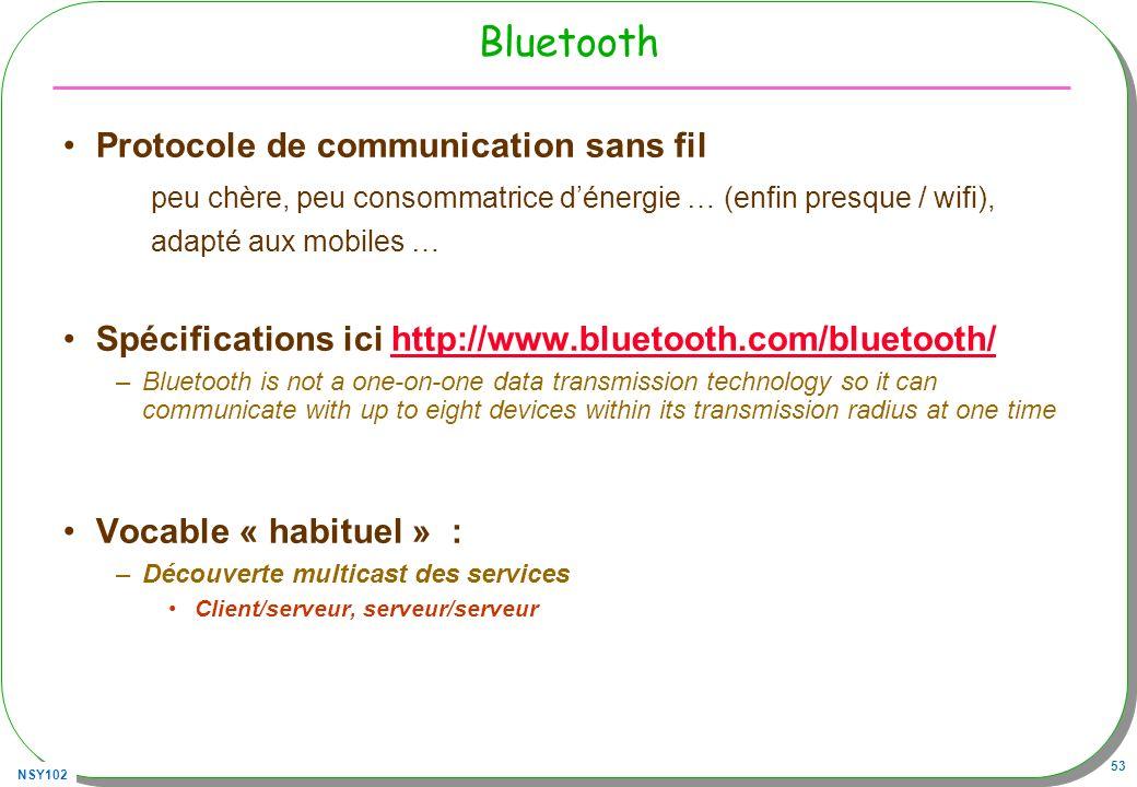 NSY102 53 Bluetooth Protocole de communication sans fil peu chère, peu consommatrice dénergie … (enfin presque / wifi), adapté aux mobiles … Spécifications ici http://www.bluetooth.com/bluetooth/http://www.bluetooth.com/bluetooth/ –Bluetooth is not a one-on-one data transmission technology so it can communicate with up to eight devices within its transmission radius at one time Vocable « habituel » : –Découverte multicast des services Client/serveur, serveur/serveur