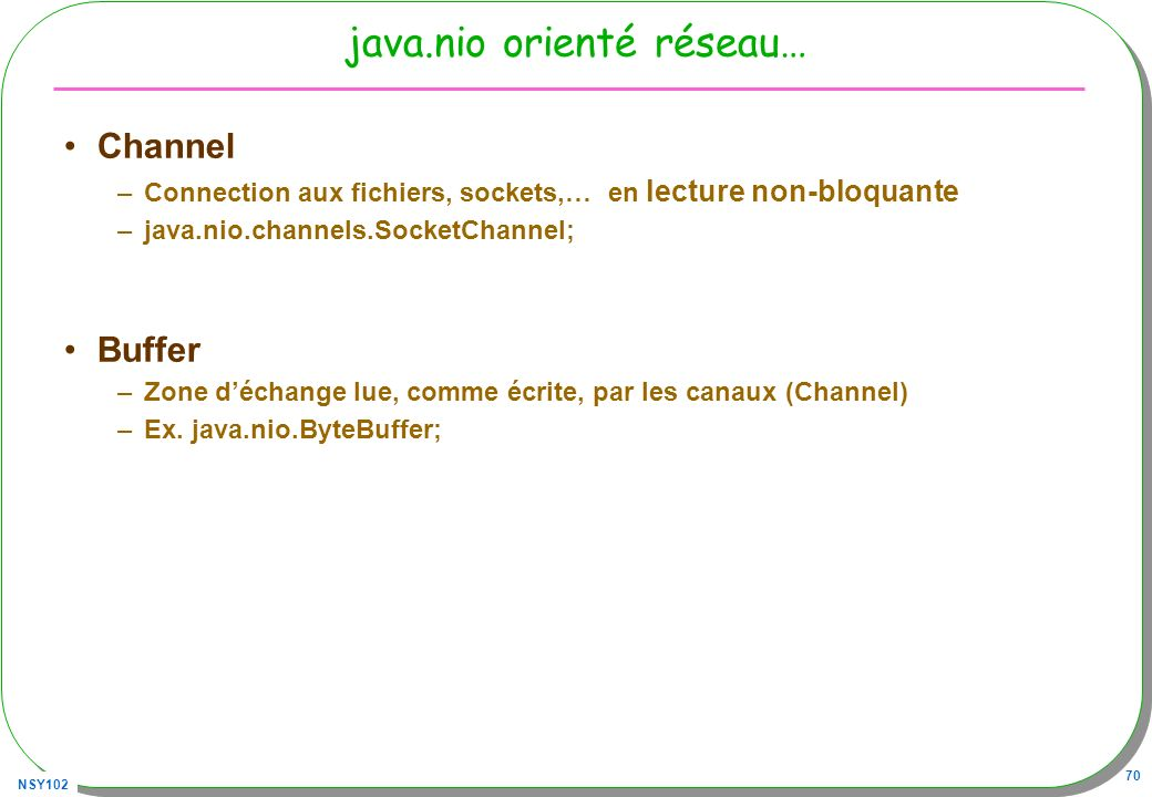 NSY102 70 java.nio orienté réseau… Channel –Connection aux fichiers, sockets,… en lecture non-bloquante –java.nio.channels.SocketChannel; Buffer –Zone