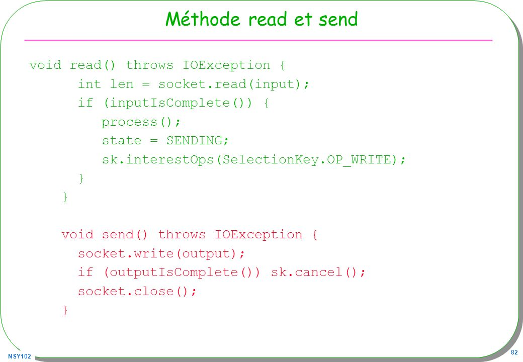 NSY102 82 Méthode read et send void read() throws IOException { int len = socket.read(input); if (inputIsComplete()) { process(); state = SENDING; sk.