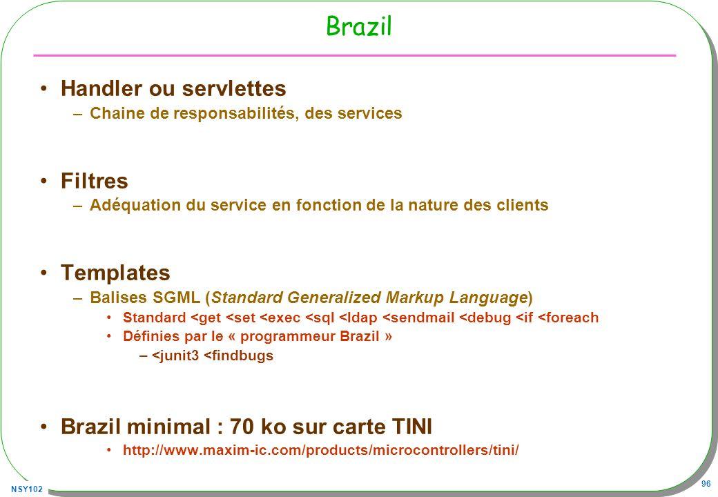 NSY102 96 Brazil Handler ou servlettes –Chaine de responsabilités, des services Filtres –Adéquation du service en fonction de la nature des clients Templates –Balises SGML (Standard Generalized Markup Language) Standard <get <set <exec <sql <ldap <sendmail <debug <if <foreach Définies par le « programmeur Brazil » –<junit3 <findbugs Brazil minimal : 70 ko sur carte TINI http://www.maxim-ic.com/products/microcontrollers/tini/