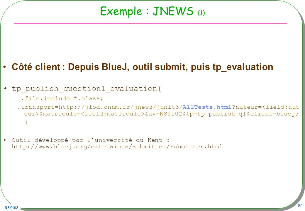 NSY102 97 Exemple : JNEWS (1) Côté client : Depuis BlueJ, outil submit, puis tp_evaluation tp_publish_question1_evaluation{.file.include=*.class;.tran