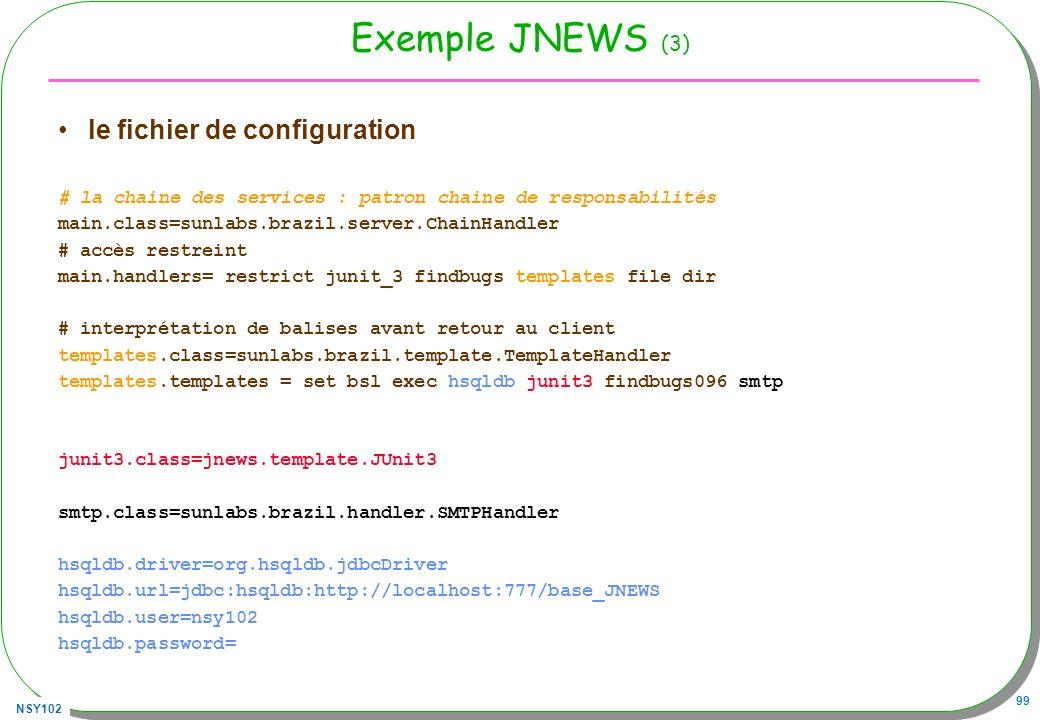 NSY102 99 Exemple JNEWS (3) le fichier de configuration # la chaine des services : patron chaine de responsabilités main.class=sunlabs.brazil.server.ChainHandler # accès restreint main.handlers= restrict junit_3 findbugs templates file dir # interprétation de balises avant retour au client templates.class=sunlabs.brazil.template.TemplateHandler templates.templates = set bsl exec hsqldb junit3 findbugs096 smtp junit3.class=jnews.template.JUnit3 smtp.class=sunlabs.brazil.handler.SMTPHandler hsqldb.driver=org.hsqldb.jdbcDriver hsqldb.url=jdbc:hsqldb:http://localhost:777/base_JNEWS hsqldb.user=nsy102 hsqldb.password=