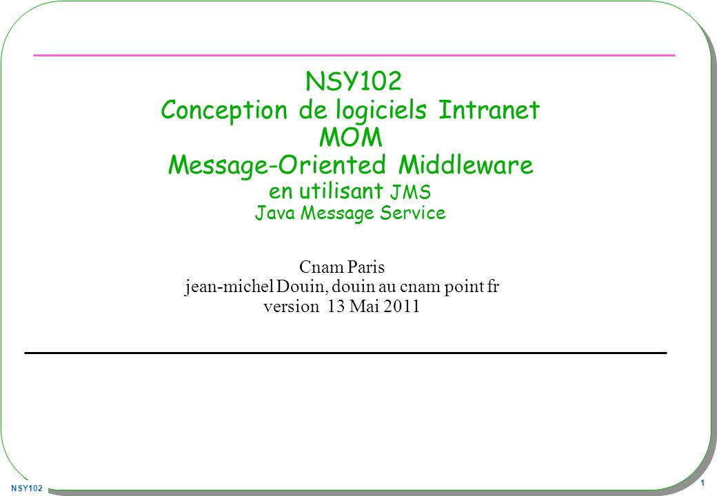 NSY102 42 JMS, Java Message Service Nest quune spécification –http://java.sun.com/products/jms/docs.htmlhttp://java.sun.com/products/jms/docs.html Soit en java –Un ensemble dinterfaces que tout fournisseur est tenu de respecter –Une série de tests de « conformité » http://jmscts.sourceforge.net/http://jmscts.sourceforge.net/ Comment .