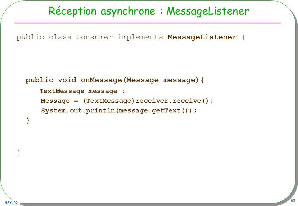NSY102 53 Réception asynchrone : MessageListener public class Consumer implements MessageListener { public void onMessage(Message message){ TextMessag