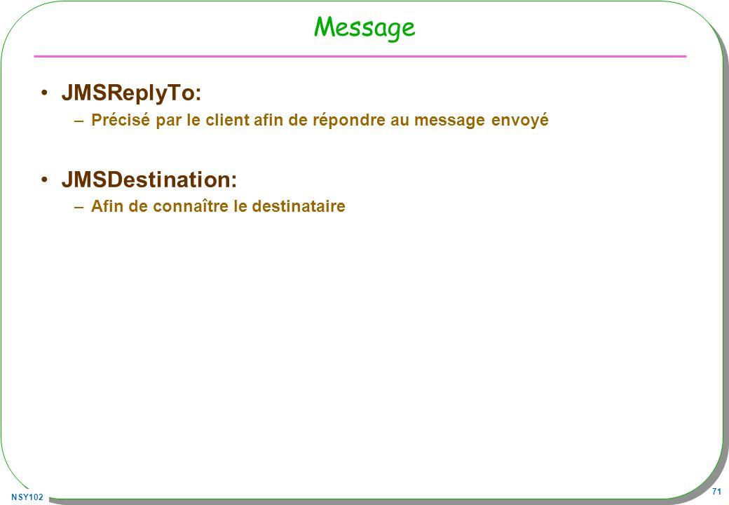 NSY102 71 Message JMSReplyTo: –Précisé par le client afin de répondre au message envoyé JMSDestination: –Afin de connaître le destinataire