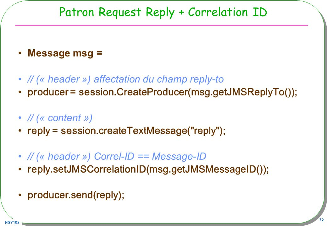 NSY102 72 Patron Request Reply + Correlation ID Message msg = // (« header ») affectation du champ reply-to producer = session.CreateProducer(msg.getJ