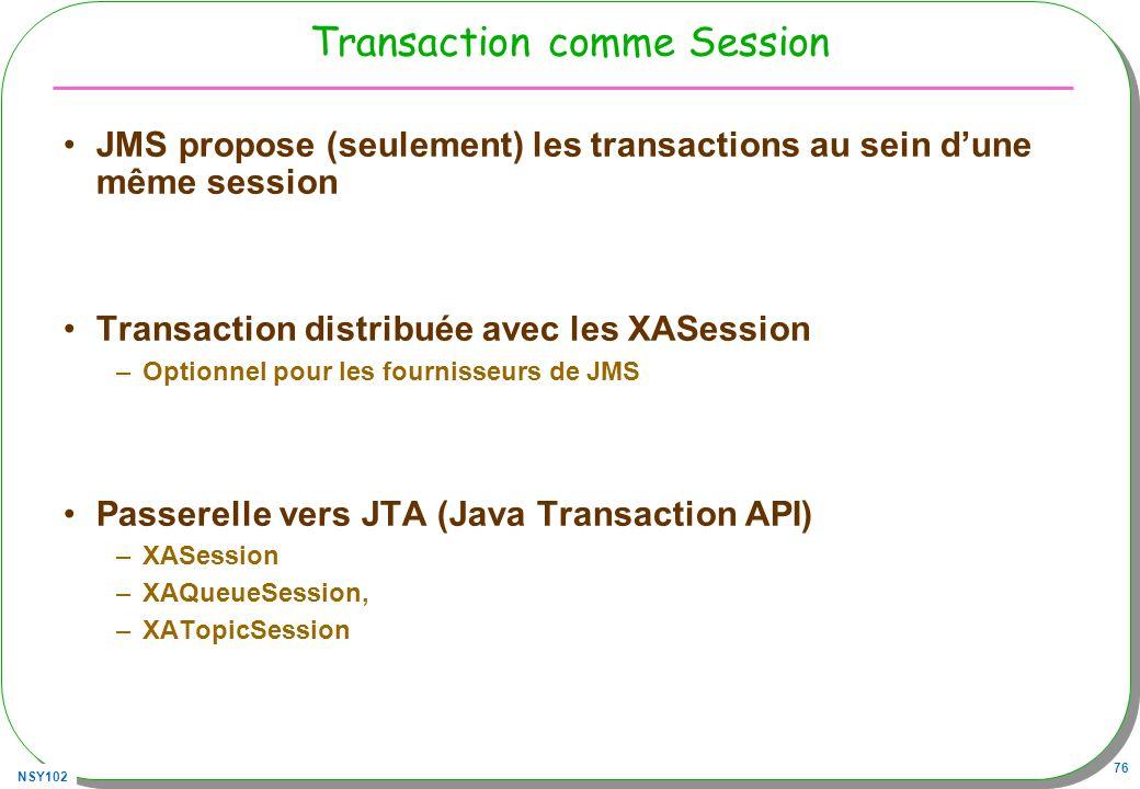 NSY102 76 Transaction comme Session JMS propose (seulement) les transactions au sein dune même session Transaction distribuée avec les XASession –Opti