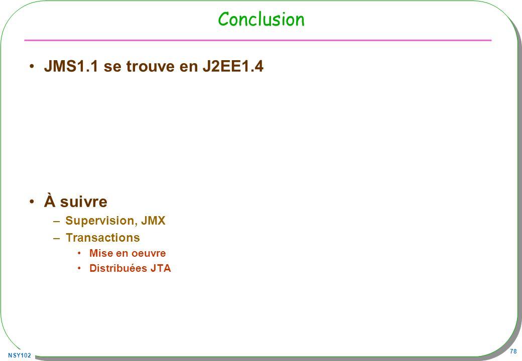 NSY102 78 Conclusion JMS1.1 se trouve en J2EE1.4 À suivre –Supervision, JMX –Transactions Mise en oeuvre Distribuées JTA