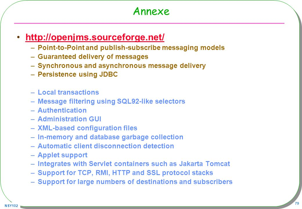 NSY102 79 Annexe http://openjms.sourceforge.net/ –Point-to-Point and publish-subscribe messaging models –Guaranteed delivery of messages –Synchronous