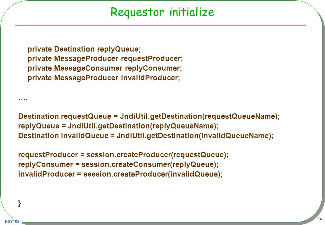 NSY102 84 Requestor initialize private Destination replyQueue; private MessageProducer requestProducer; private MessageConsumer replyConsumer; private