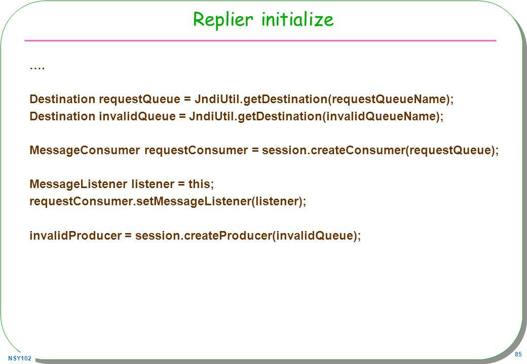 NSY102 85 Replier initialize …. Destination requestQueue = JndiUtil.getDestination(requestQueueName); Destination invalidQueue = JndiUtil.getDestinati