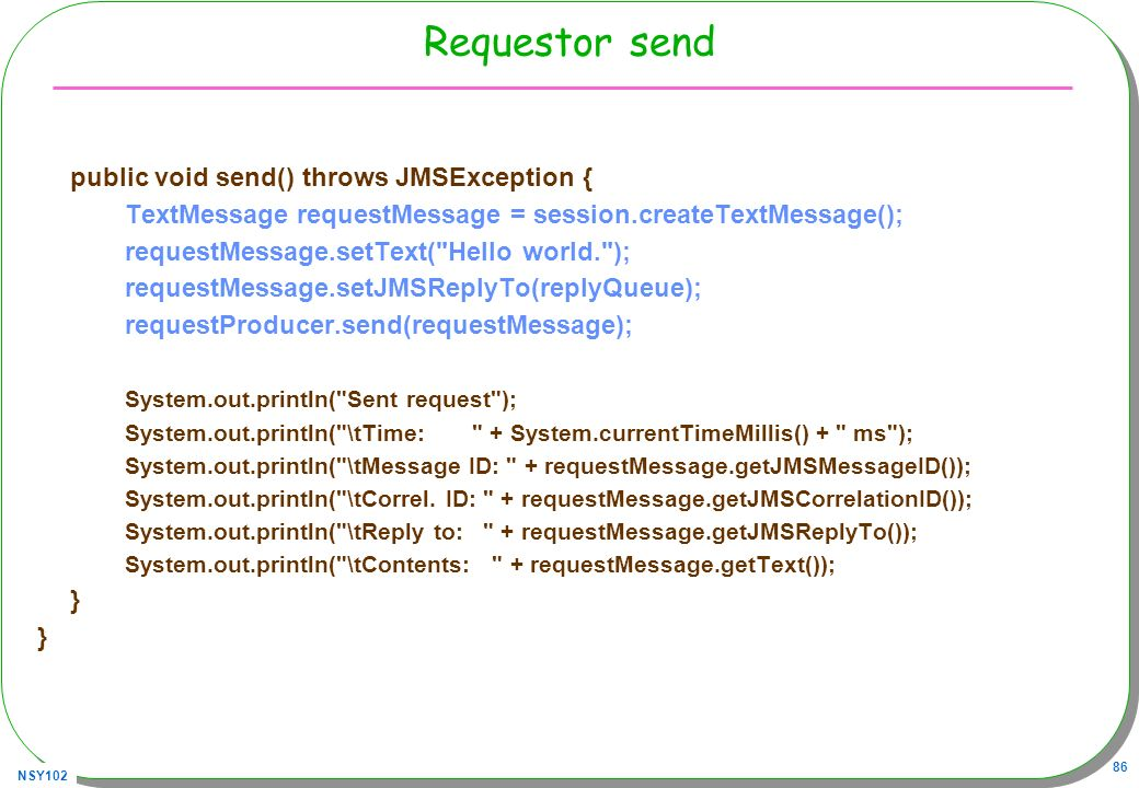 NSY102 86 Requestor send public void send() throws JMSException { TextMessage requestMessage = session.createTextMessage(); requestMessage.setText(