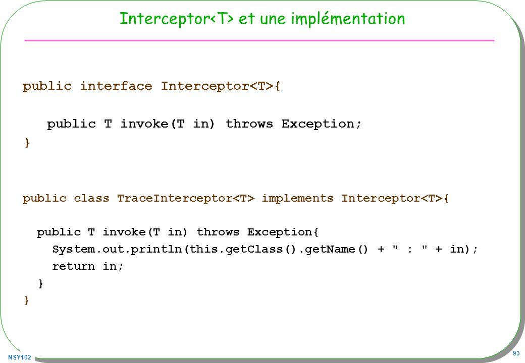 NSY102 93 Interceptor et une implémentation public interface Interceptor { public T invoke(T in) throws Exception; } public class TraceInterceptor imp