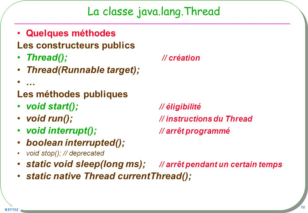 NSY102 10 La classe java.lang.Thread Quelques méthodes Les constructeurs publics Thread(); // création Thread(Runnable target); … Les méthodes publiques void start(); // éligibilité void run(); // instructions du Thread void interrupt(); // arrêt programmé boolean interrupted(); void stop(); // deprecated static void sleep(long ms); // arrêt pendant un certain temps static native Thread currentThread();