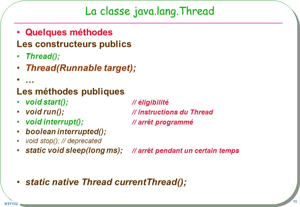 NSY102 15 La classe java.lang.Thread Quelques méthodes Les constructeurs publics Thread(); Thread(Runnable target); … Les méthodes publiques void start(); // éligibilité void run(); // instructions du Thread void interrupt(); // arrêt programmé boolean interrupted(); void stop(); // deprecated static void sleep(long ms); // arrêt pendant un certain temps static native Thread currentThread();