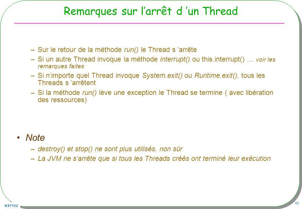 NSY102 17 Remarques sur larrêt d un Thread –Sur le retour de la méthode run() le Thread s arrête –Si un autre Thread invoque la méthode interrupt() ou