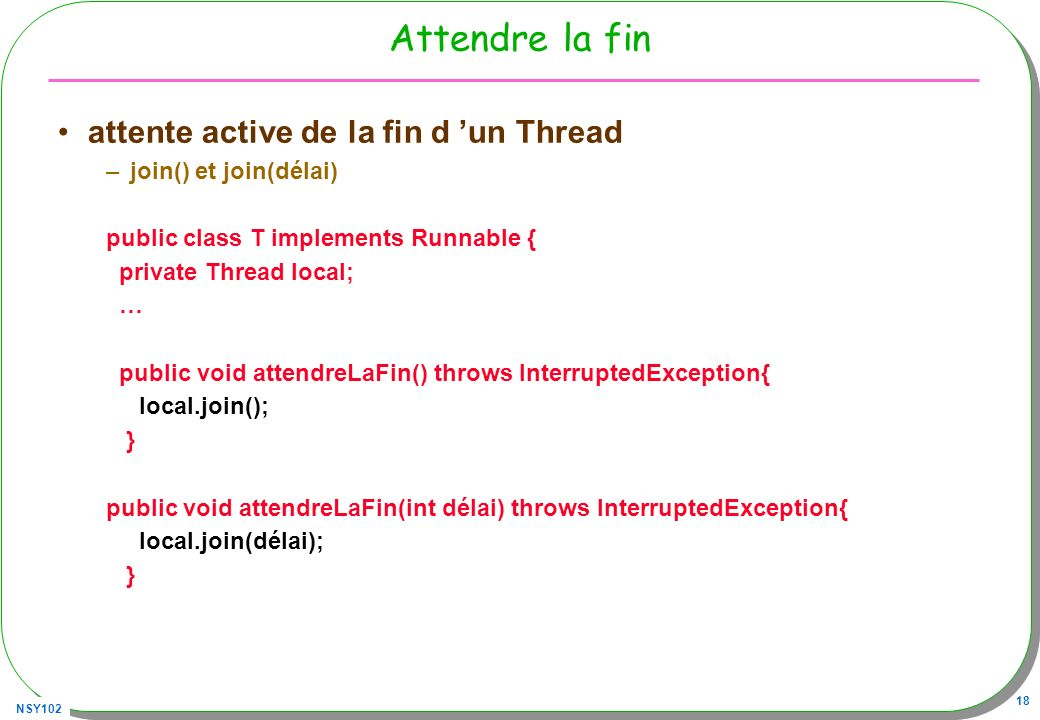 NSY102 18 Attendre la fin attente active de la fin d un Thread –join() et join(délai) public class T implements Runnable { private Thread local; … public void attendreLaFin() throws InterruptedException{ local.join(); } public void attendreLaFin(int délai) throws InterruptedException{ local.join(délai); }