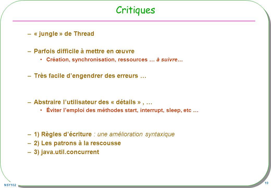 NSY102 19 Critiques –« jungle » de Thread –Parfois difficile à mettre en œuvre Création, synchronisation, ressources … à suivre… –Très facile dengendr