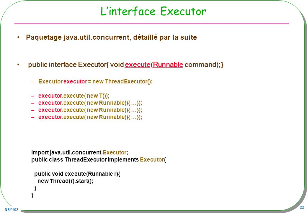 NSY102 22 Linterface Executor Paquetage java.util.concurrent, détaillé par la suite public interface Executor{ void execute(Runnable command) ;} executeRunnable –Executor executor = new ThreadExecutor(); –executor.execute( new T()); –executor.execute( new Runnable(){ …}); import java.util.concurrent.Executor; public class ThreadExecutor implements Executor{ public void execute(Runnable r){ new Thread(r).start(); }