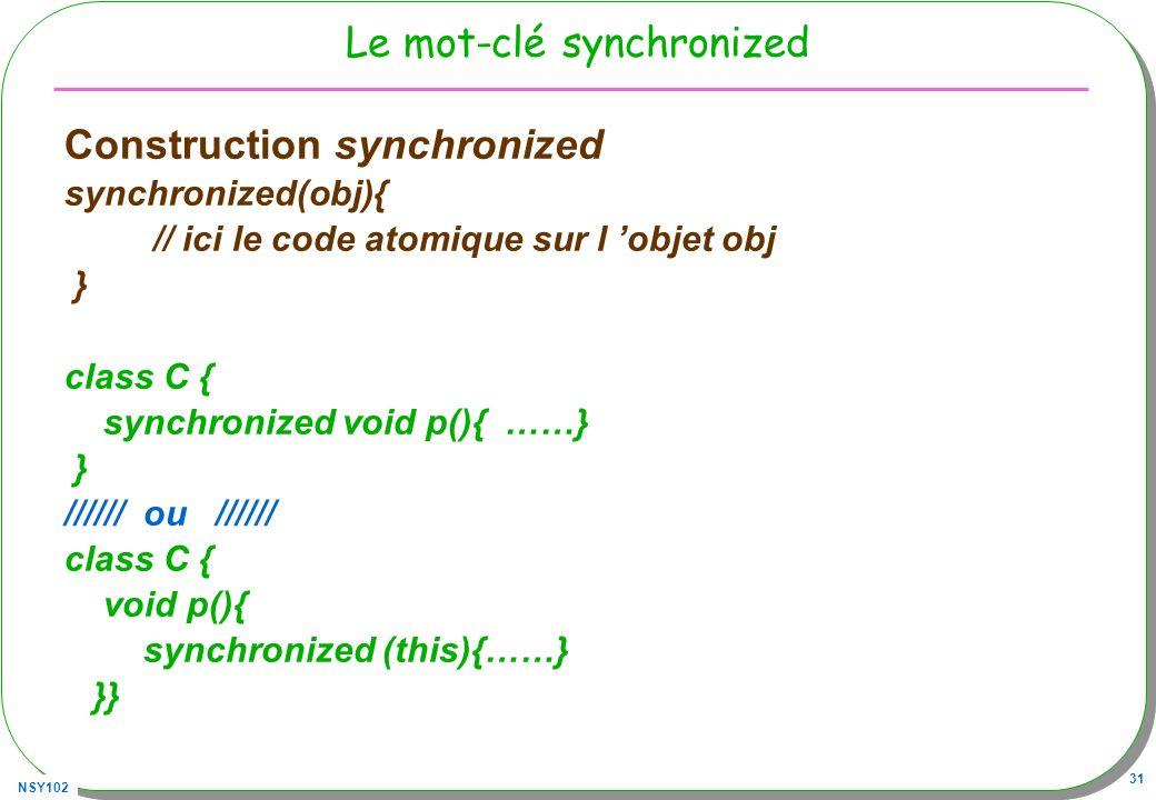 NSY102 31 Le mot-clé synchronized Construction synchronized synchronized(obj){ // ici le code atomique sur l objet obj } class C { synchronized void p