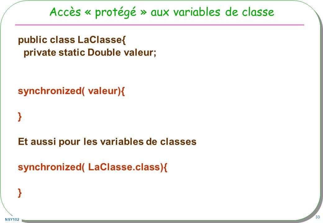 NSY102 33 Accès « protégé » aux variables de classe public class LaClasse{ private static Double valeur; synchronized( valeur){ } Et aussi pour les va