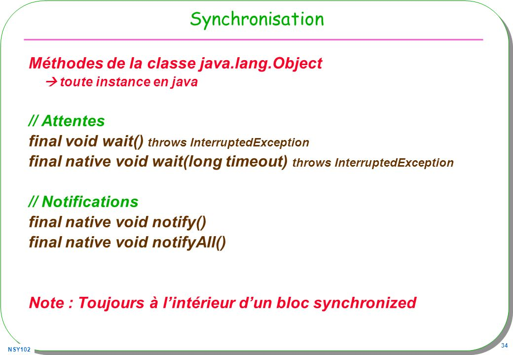 NSY102 34 Synchronisation Méthodes de la classe java.lang.Object toute instance en java // Attentes final void wait() throws InterruptedException final native void wait(long timeout) throws InterruptedException // Notifications final native void notify() final native void notifyAll() Note : Toujours à lintérieur dun bloc synchronized