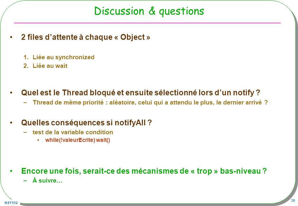 NSY102 36 Discussion & questions 2 files dattente à chaque « Object » 1.Liée au synchronized 2.Liée au wait Quel est le Thread bloqué et ensuite sélec