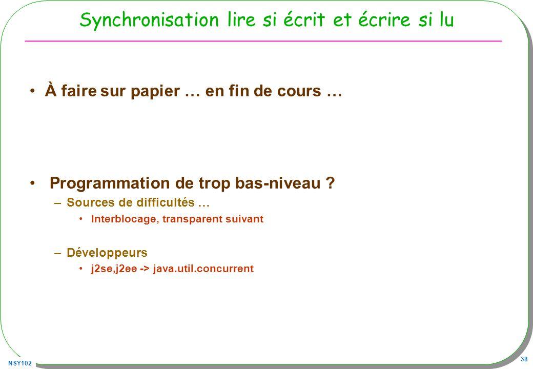 NSY102 38 Synchronisation lire si écrit et écrire si lu À faire sur papier … en fin de cours … Programmation de trop bas-niveau ? –Sources de difficul