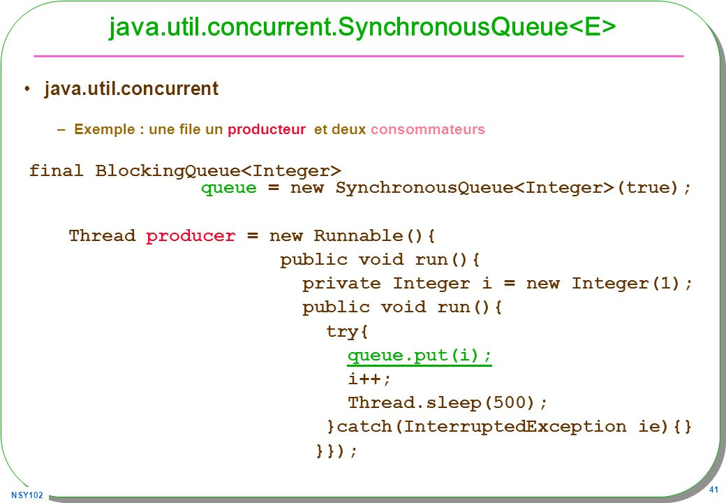 NSY102 41 java.util.concurrent.SynchronousQueue java.util.concurrent –Exemple : une file un producteur et deux consommateurs final BlockingQueue queue = new SynchronousQueue (true); Thread producer = new Runnable(){ public void run(){ private Integer i = new Integer(1); public void run(){ try{ queue.put(i); i++; Thread.sleep(500); }catch(InterruptedException ie){} }});