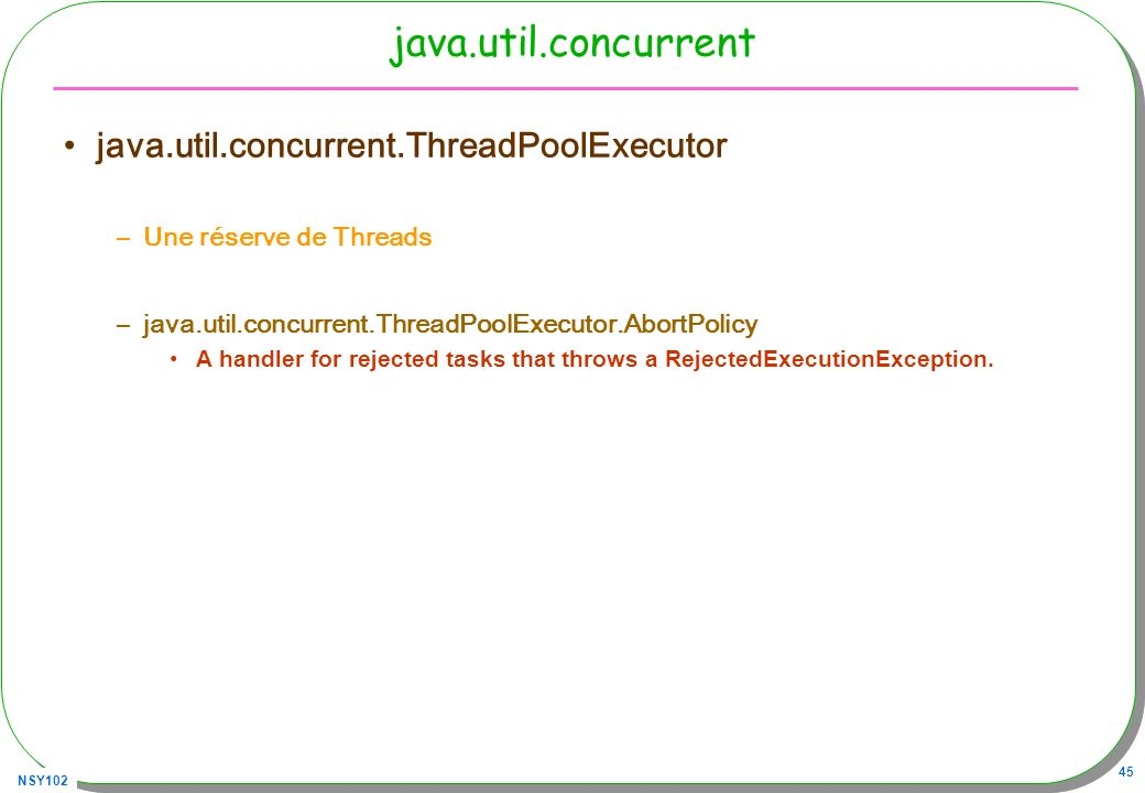 NSY102 45 java.util.concurrent java.util.concurrent.ThreadPoolExecutor –Une réserve de Threads –java.util.concurrent.ThreadPoolExecutor.AbortPolicy A handler for rejected tasks that throws a RejectedExecutionException.