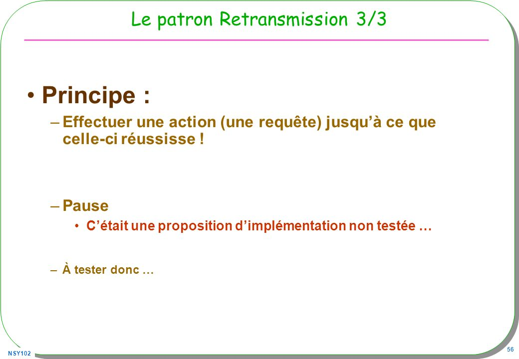 NSY102 56 Le patron Retransmission 3/3 Principe : –Effectuer une action (une requête) jusquà ce que celle-ci réussisse ! –Pause Cétait une proposition