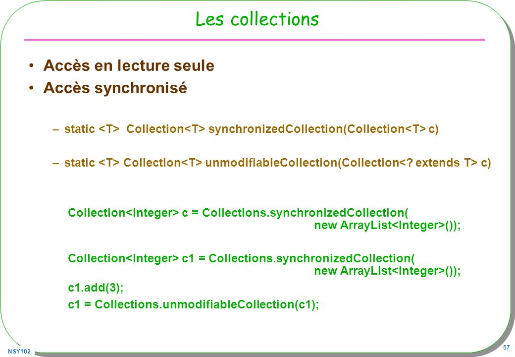 NSY102 57 Les collections Accès en lecture seule Accès synchronisé –static Collection synchronizedCollection(Collection c) –static Collection unmodifiableCollection(Collection c) Collection c = Collections.synchronizedCollection( new ArrayList ()); Collection c1 = Collections.synchronizedCollection( new ArrayList ()); c1.add(3); c1 = Collections.unmodifiableCollection(c1);
