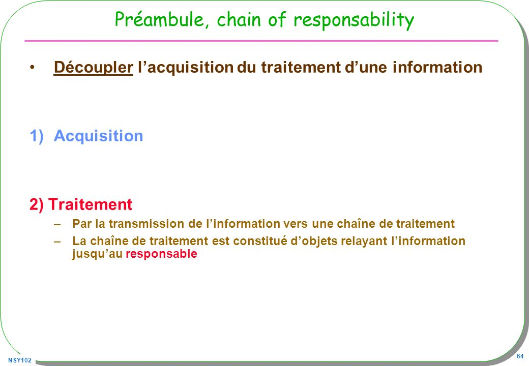 NSY102 64 Préambule, chain of responsability Découpler lacquisition du traitement dune information 1)Acquisition 2) Traitement –Par la transmission de linformation vers une chaîne de traitement –La chaîne de traitement est constitué dobjets relayant linformation jusquau responsable