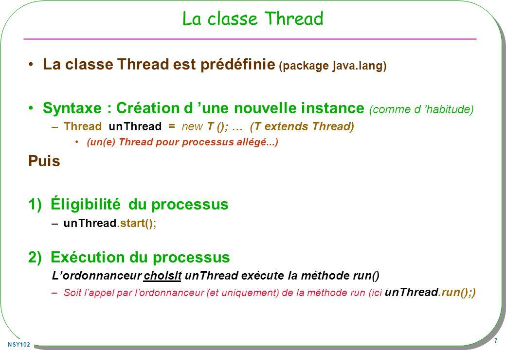 NSY102 28 La classe java.lang.Thread Quelques méthodes Les constructeurs Thread(); Thread(Runnable target); … Les méthodes publiques void start(); // éligibilité void run(); // instructions du Thread void interrupt(); // arrêt programmé boolean interrupted(); void stop(); // deprecated static void sleep(long ms); // arrêt pendant un certain temps static native Thread currentThread(); void yield(); // passe « la main » au prochain thread de même priorité setPriority(int priority); –(MIN_PRIORITY..MAX_PRIORITY) (1..10)