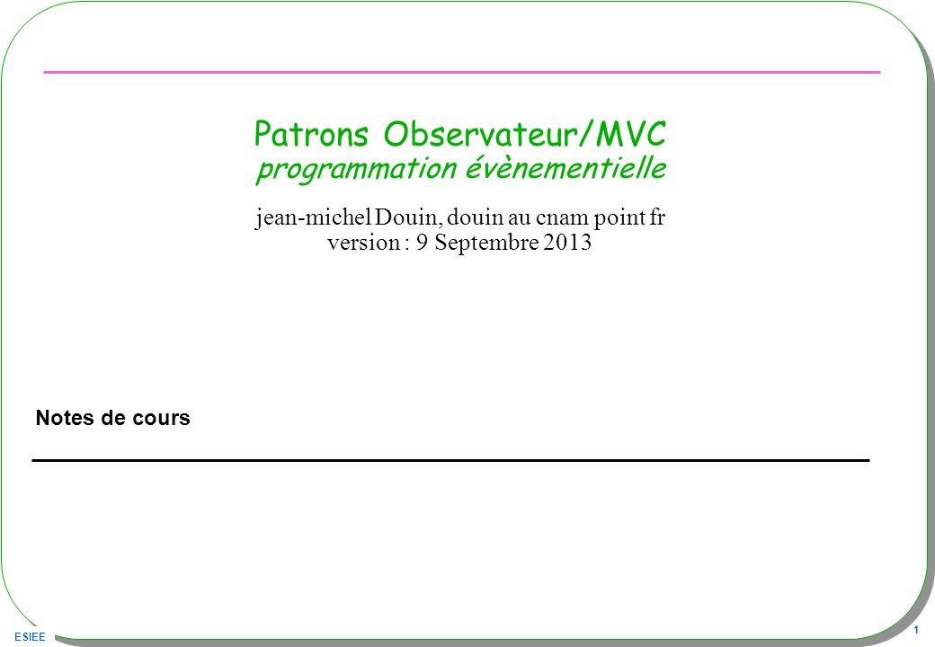 ESIEE 1 Patrons Observateur/MVC programmation évènementielle Notes de cours jean-michel Douin, douin au cnam point fr version : 9 Septembre 2013
