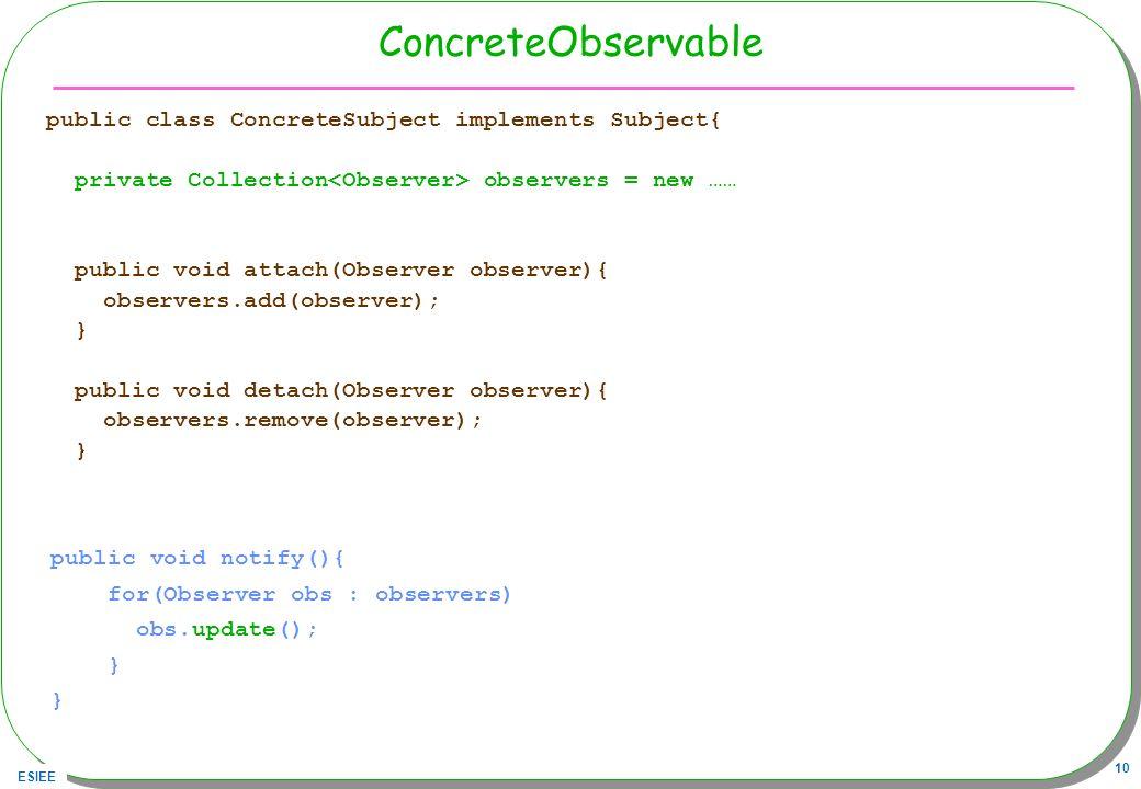 ESIEE 10 ConcreteObservable public class ConcreteSubject implements Subject{ private Collection observers = new …… public void attach(Observer observe