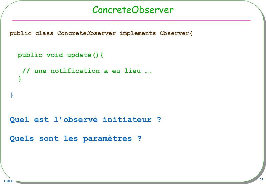 ESIEE 11 ConcreteObserver public class ConcreteObserver implements Observer{ public void update(){ // une notification a eu lieu …. } Quel est lobserv
