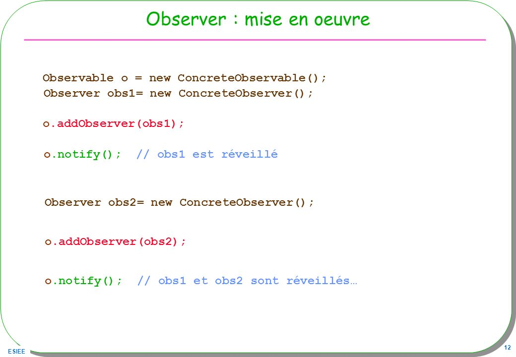ESIEE 12 Observer : mise en oeuvre Observable o = new ConcreteObservable(); Observer obs1= new ConcreteObserver(); o.addObserver(obs1); o.notify(); //