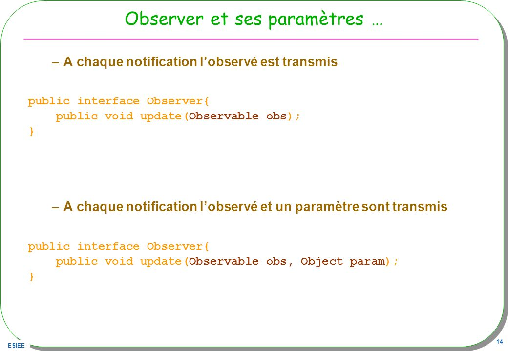 ESIEE 14 Observer et ses paramètres … –A chaque notification lobservé est transmis public interface Observer{ public void update(Observable obs); } –A