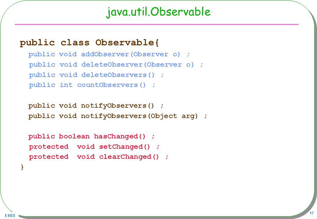 ESIEE 17 java.util.Observable public class Observable{ public void addObserver(Observer o) ; public void deleteObserver(Observer o) ; public void dele