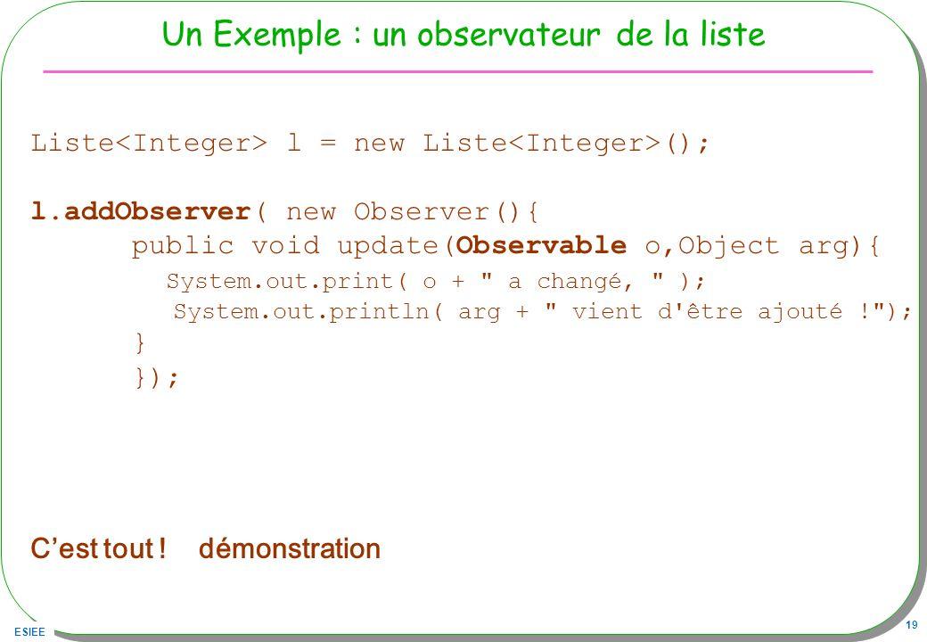 ESIEE 19 Un Exemple : un observateur de la liste Liste l = new Liste (); l.addObserver( new Observer(){ public void update(Observable o,Object arg){ S
