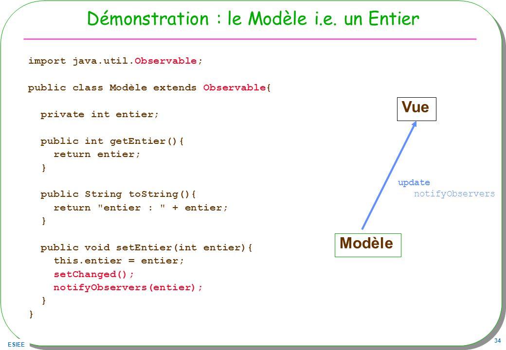 ESIEE 34 Démonstration : le Modèle i.e. un Entier import java.util.Observable; public class Modèle extends Observable{ private int entier; public int