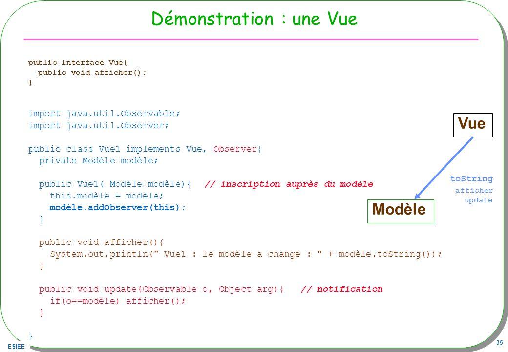 ESIEE 35 Démonstration : une Vue public interface Vue{ public void afficher(); } import java.util.Observable; import java.util.Observer; public class