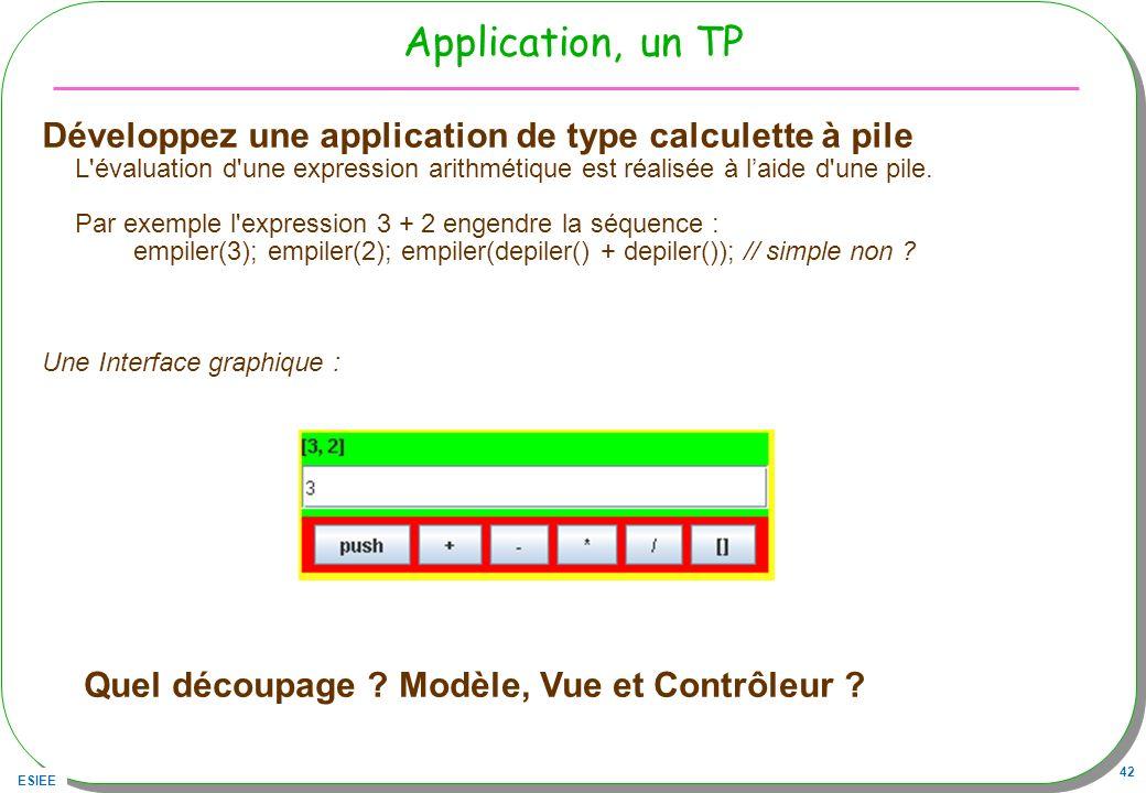ESIEE 42 Application, un TP Développez une application de type calculette à pile L'évaluation d'une expression arithmétique est réalisée à laide d'une